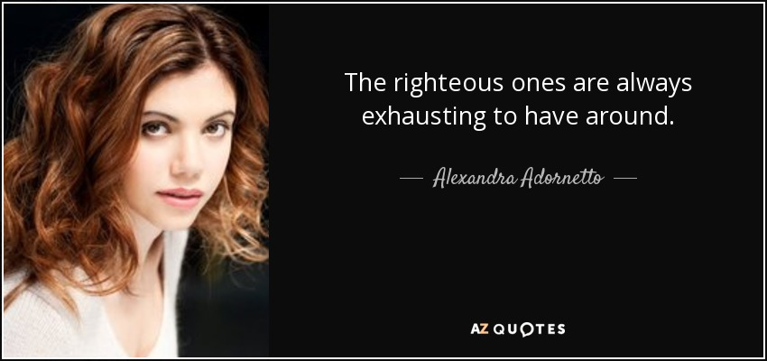 The righteous ones are always exhausting to have around. - Alexandra Adornetto