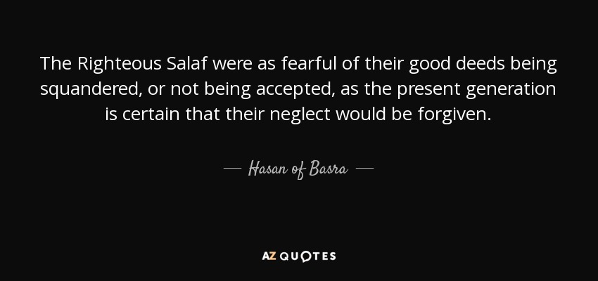 The Righteous Salaf were as fearful of their good deeds being squandered, or not being accepted, as the present generation is certain that their neglect would be forgiven. - Hasan of Basra