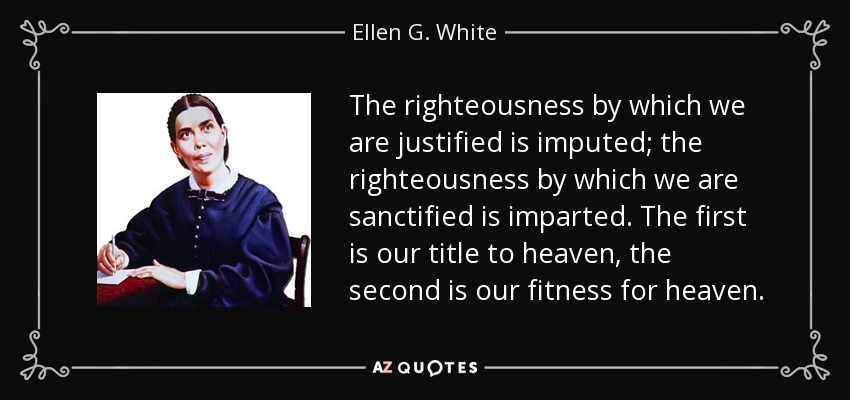 The righteousness by which we are justified is imputed; the righteousness by which we are sanctified is imparted. The first is our title to heaven, the second is our fitness for heaven. - Ellen G. White