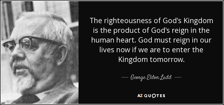 The righteousness of God's Kingdom is the product of God's reign in the human heart. God must reign in our lives now if we are to enter the Kingdom tomorrow. - George Eldon Ladd