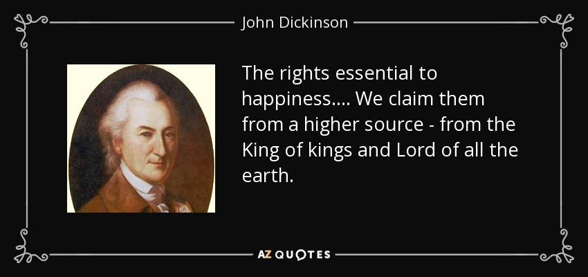 The rights essential to happiness. . . . We claim them from a higher source - from the King of kings and Lord of all the earth. - John Dickinson