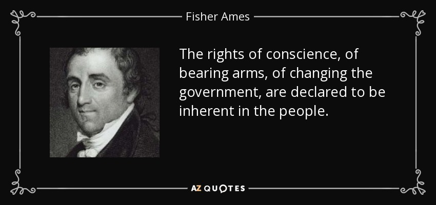 The rights of conscience, of bearing arms, of changing the government, are declared to be inherent in the people. - Fisher Ames