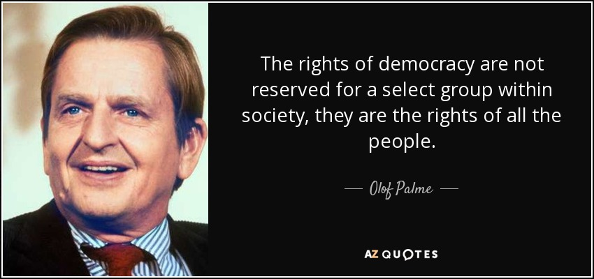 The rights of democracy are not reserved for a select group within society, they are the rights of all the people. - Olof Palme