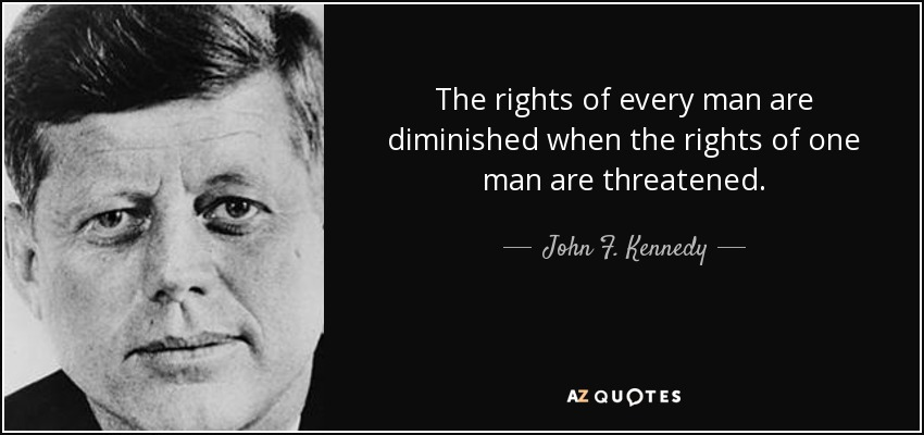 The rights of every man are diminished when the rights of one man are threatened. - John F. Kennedy