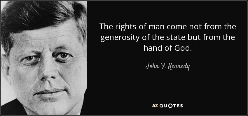 The rights of man come not from the generosity of the state but from the hand of God. - John F. Kennedy