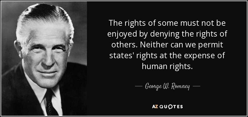 The rights of some must not be enjoyed by denying the rights of others. Neither can we permit states' rights at the expense of human rights. - George W. Romney