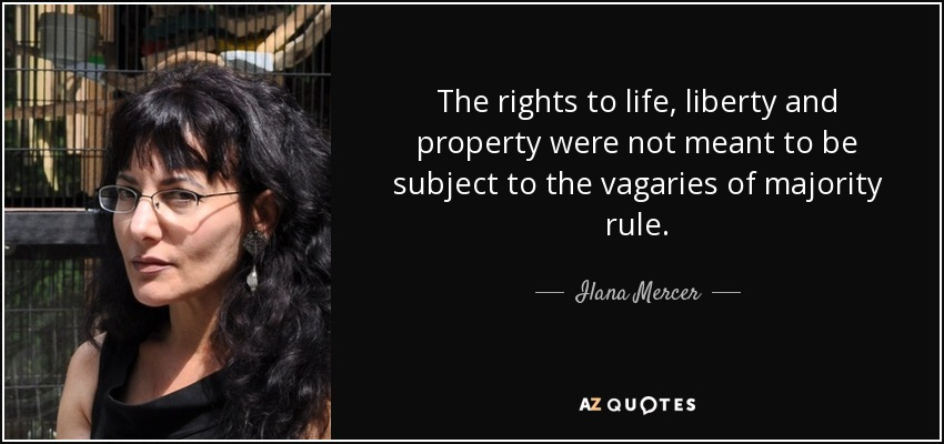 The rights to life, liberty and property were not meant to be subject to the vagaries of majority rule. - Ilana Mercer