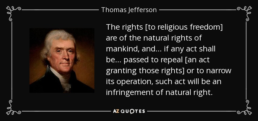 The rights [to religious freedom] are of the natural rights of mankind, and ... if any act shall be ... passed to repeal [an act granting those rights] or to narrow its operation, such act will be an infringement of natural right. - Thomas Jefferson