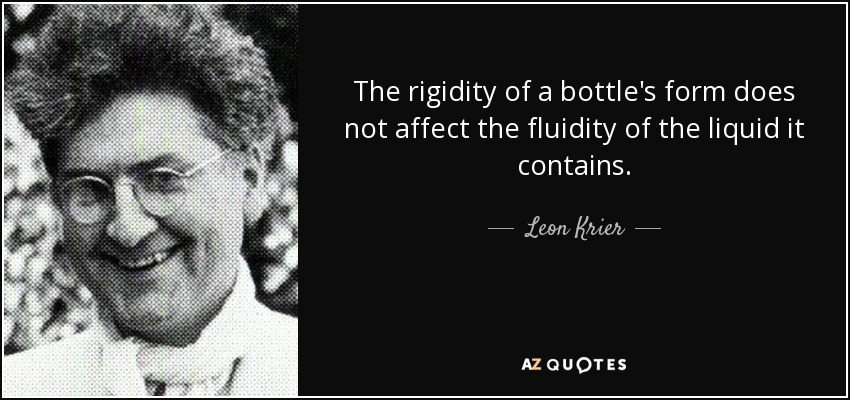 The rigidity of a bottle's form does not affect the fluidity of the liquid it contains. - Leon Krier
