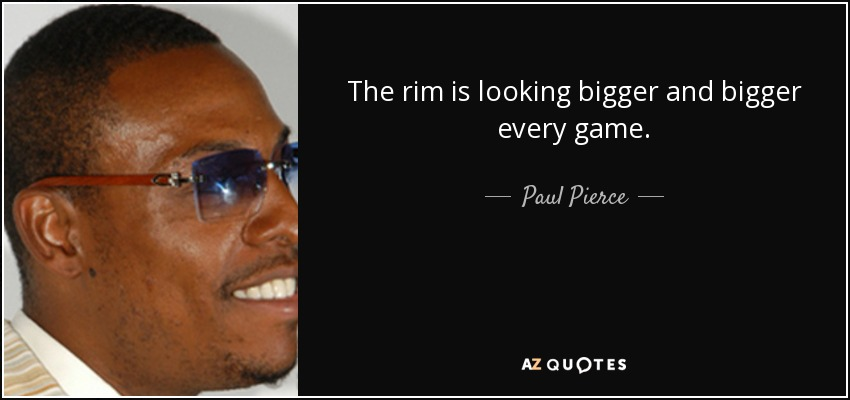 The rim is looking bigger and bigger every game. - Paul Pierce