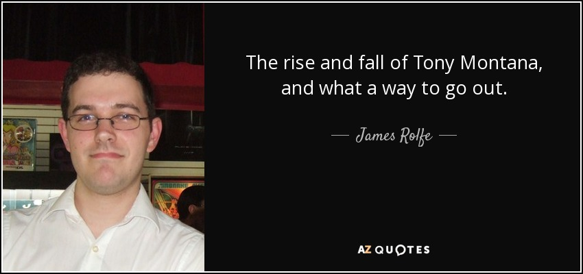 The rise and fall of Tony Montana, and what a way to go out. - James Rolfe
