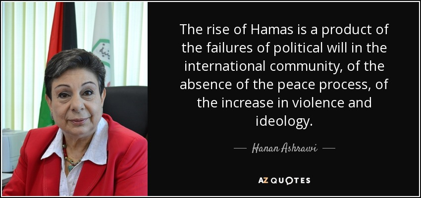 The rise of Hamas is a product of the failures of political will in the international community, of the absence of the peace process, of the increase in violence and ideology. - Hanan Ashrawi