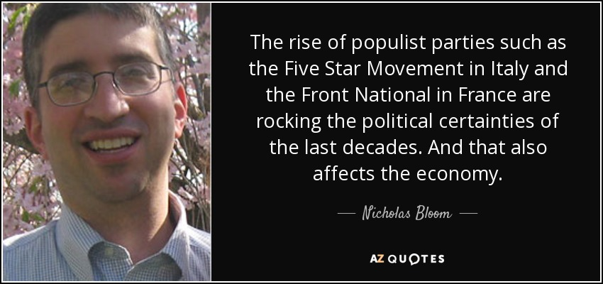 The rise of populist parties such as the Five Star Movement in Italy and the Front National in France are rocking the political certainties of the last decades. And that also affects the economy. - Nicholas Bloom