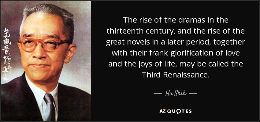 The rise of the dramas in the thirteenth century, and the rise of the great novels in a later period, together with their frank glorification of love and the joys of life, may be called the Third Renaissance. - Hu Shih