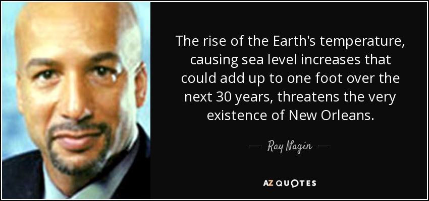 The rise of the Earth's temperature, causing sea level increases that could add up to one foot over the next 30 years, threatens the very existence of New Orleans. - Ray Nagin