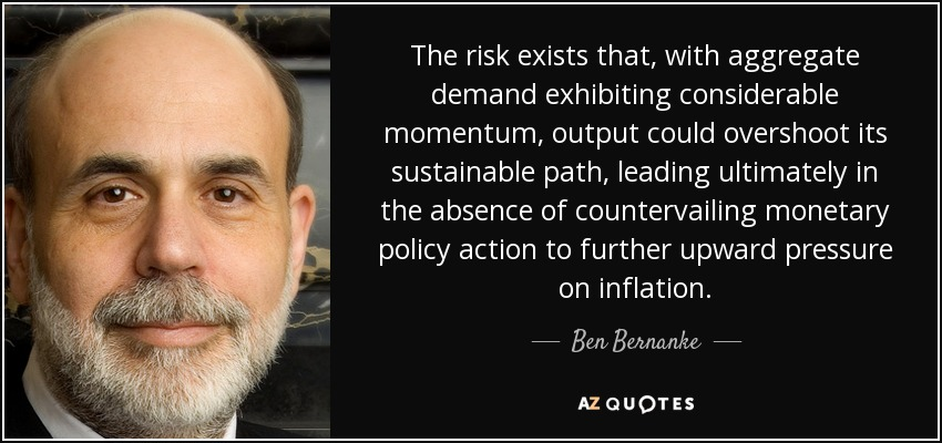 The risk exists that, with aggregate demand exhibiting considerable momentum, output could overshoot its sustainable path, leading ultimately in the absence of countervailing monetary policy action to further upward pressure on inflation. - Ben Bernanke
