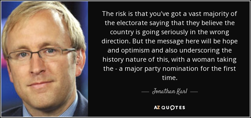 The risk is that you've got a vast majority of the electorate saying that they believe the country is going seriously in the wrong direction. But the message here will be hope and optimism and also underscoring the history nature of this, with a woman taking the - a major party nomination for the first time. - Jonathan Karl