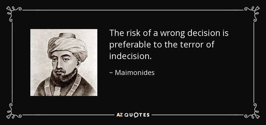 The risk of a wrong decision is preferable to the terror of indecision. - Maimonides
