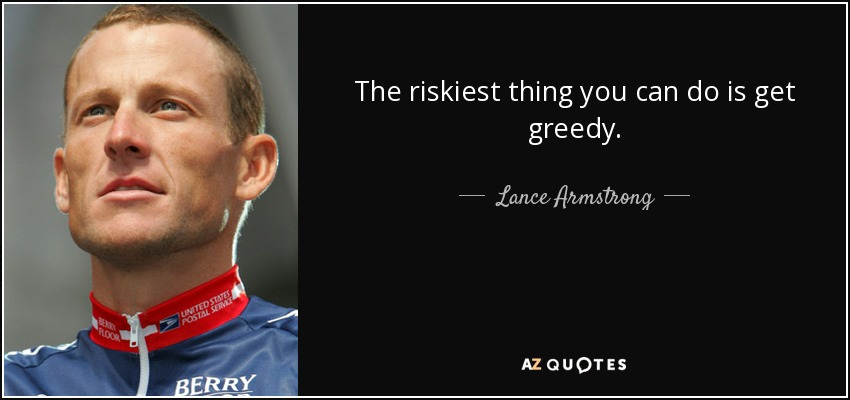 The riskiest thing you can do is get greedy. - Lance Armstrong