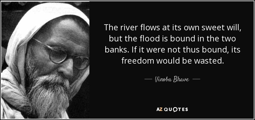 The river flows at its own sweet will, but the flood is bound in the two banks. If it were not thus bound, its freedom would be wasted. - Vinoba Bhave