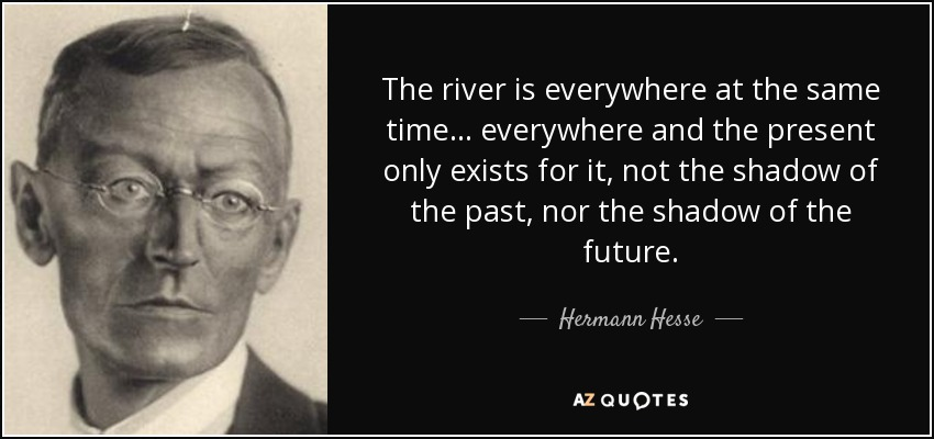 The river is everywhere at the same time . . . everywhere and the present only exists for it, not the shadow of the past, nor the shadow of the future. - Hermann Hesse