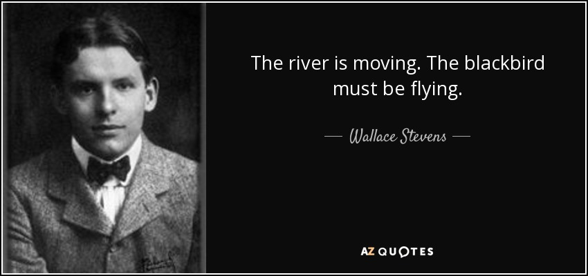 The river is moving. The blackbird must be flying. - Wallace Stevens