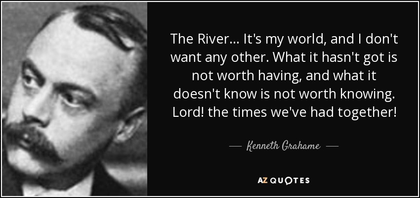 The River... It's my world, and I don't want any other. What it hasn't got is not worth having, and what it doesn't know is not worth knowing. Lord! the times we've had together! - Kenneth Grahame