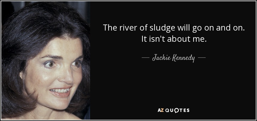 Jackie Kennedy quote: The river of sludge will go on and on ...