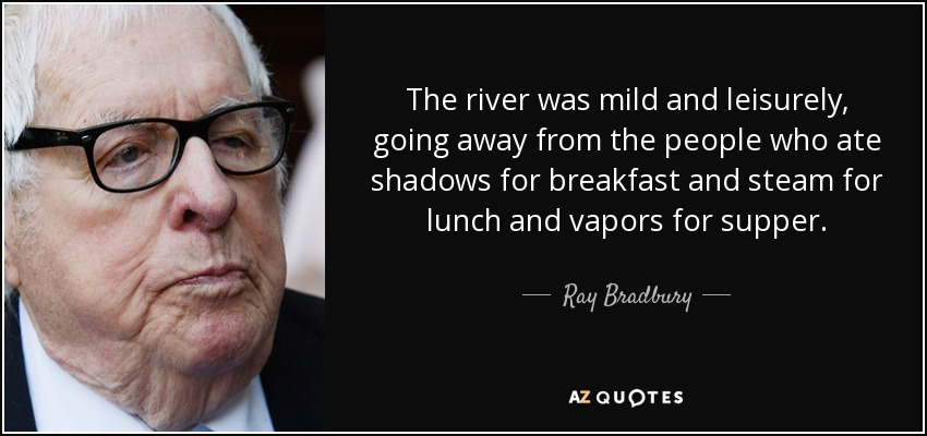 The river was mild and leisurely, going away from the people who ate shadows for breakfast and steam for lunch and vapors for supper. - Ray Bradbury
