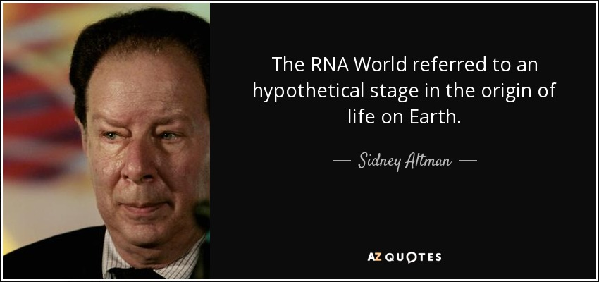 The RNA World referred to an hypothetical stage in the origin of life on Earth. - Sidney Altman