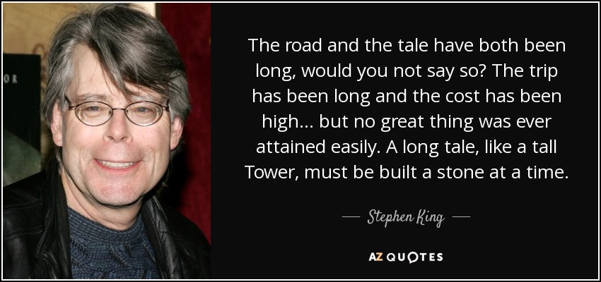 The road and the tale have both been long, would you not say so? The trip has been long and the cost has been high... but no great thing was ever attained easily. A long tale, like a tall Tower, must be built a stone at a time. - Stephen King