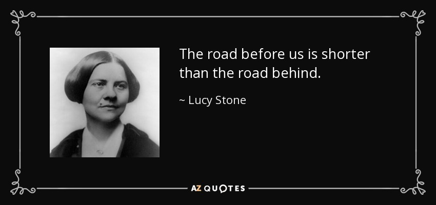 The road before us is shorter than the road behind. - Lucy Stone