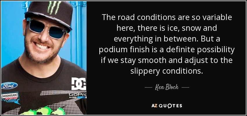 The road conditions are so variable here, there is ice, snow and everything in between. But a podium finish is a definite possibility if we stay smooth and adjust to the slippery conditions. - Ken Block