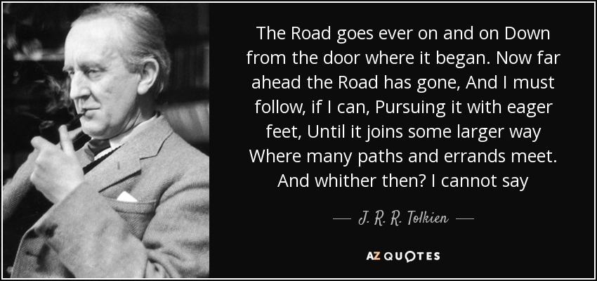 The Road goes ever on and on Down from the door where it began. Now far ahead the Road has gone, And I must follow, if I can, Pursuing it with eager feet, Until it joins some larger way Where many paths and errands meet. And whither then? I cannot say - J. R. R. Tolkien