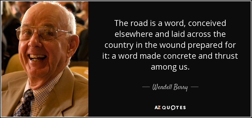 The road is a word, conceived elsewhere and laid across the country in the wound prepared for it: a word made concrete and thrust among us. - Wendell Berry