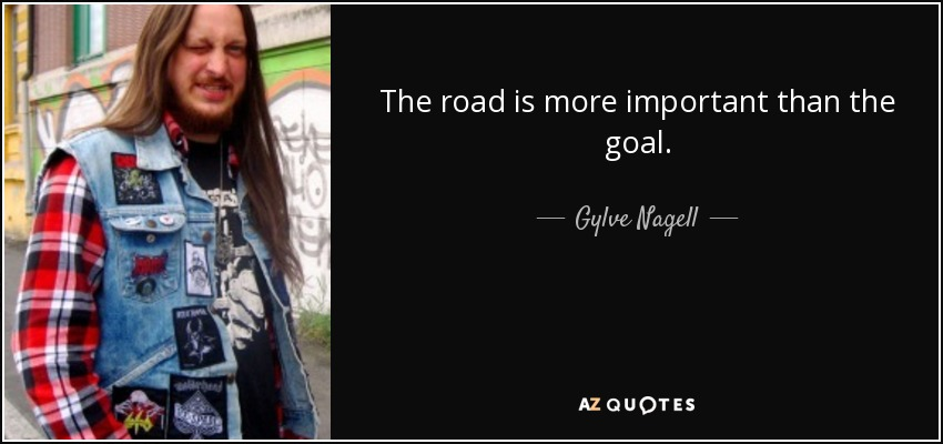 The road is more important than the goal. - Gylve Nagell
