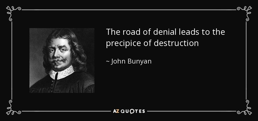 The road of denial leads to the precipice of destruction - John Bunyan