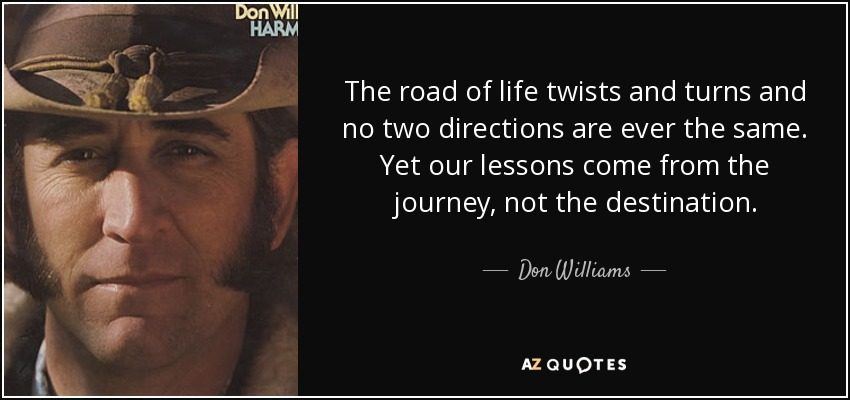 The road of life twists and turns and no two directions are ever the same. Yet our lessons come from the journey, not the destination. - Don Williams