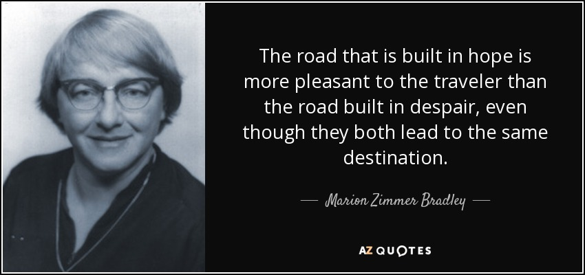 The road that is built in hope is more pleasant to the traveler than the road built in despair, even though they both lead to the same destination. - Marion Zimmer Bradley