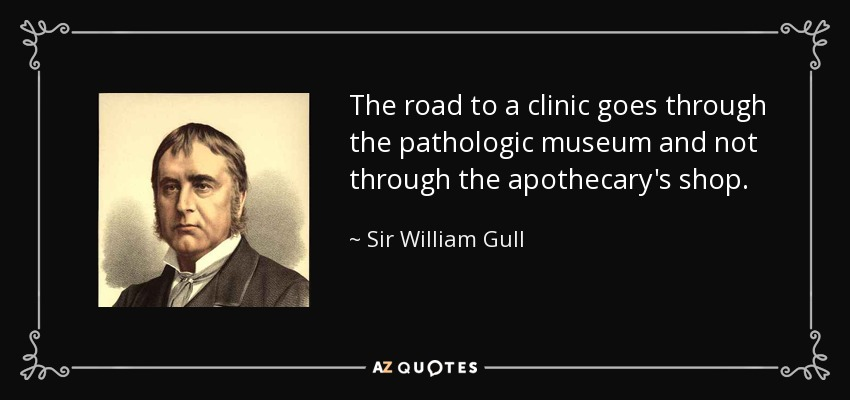 The road to a clinic goes through the pathologic museum and not through the apothecary's shop. - Sir William Gull, 1st Baronet
