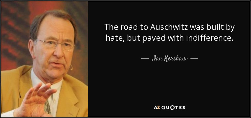 The road to Auschwitz was built by hate, but paved with indifference. - Ian Kershaw