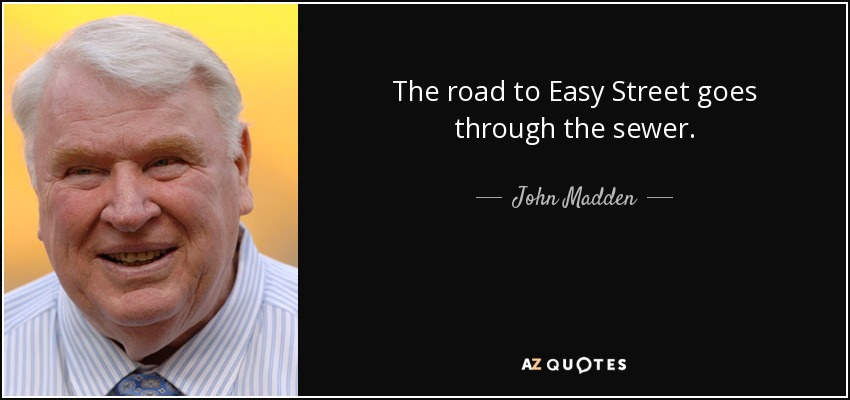 The road to Easy Street goes through the sewer. - John Madden