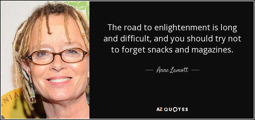 The road to enlightenment is long and difficult, and you should try not to forget snacks and magazines. - Anne Lamott