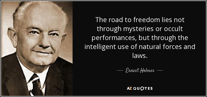 The road to freedom lies not through mysteries or occult performances, but through the intelligent use of natural forces and laws. - Ernest Holmes