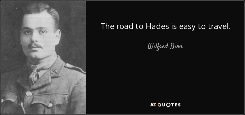 The road to Hades is easy to travel. - Wilfred Bion