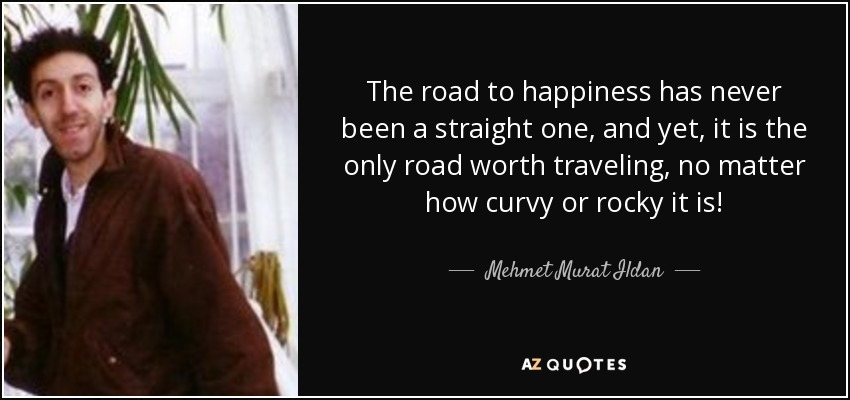 The road to happiness has never been a straight one, and yet, it is the only road worth traveling, no matter how curvy or rocky it is! - Mehmet Murat Ildan