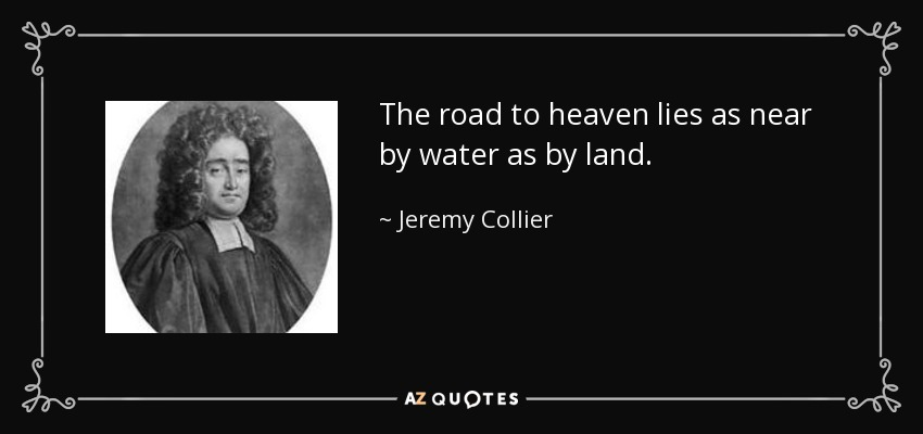 The road to heaven lies as near by water as by land. - Jeremy Collier