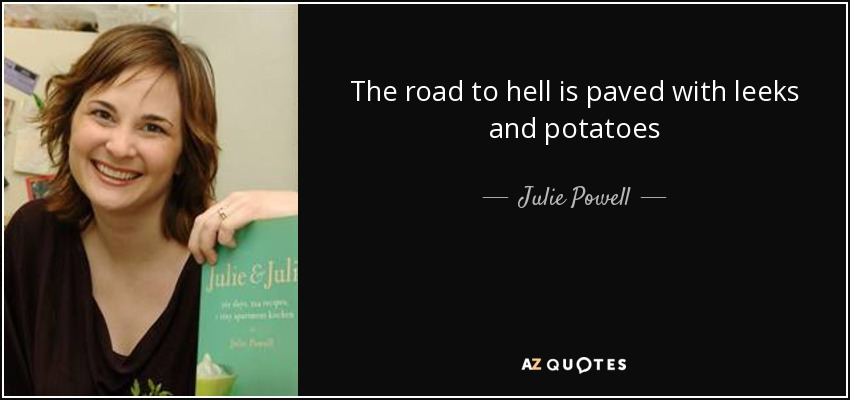 The road to hell is paved with leeks and potatoes - Julie Powell