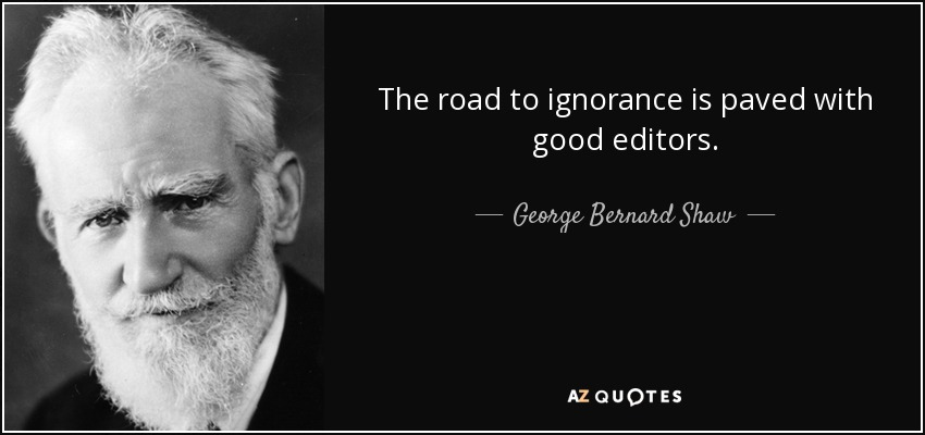 The road to ignorance is paved with good editors. - George Bernard Shaw
