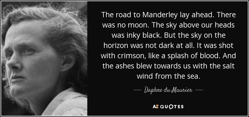 The road to Manderley lay ahead. There was no moon. The sky above our heads was inky black. But the sky on the horizon was not dark at all. It was shot with crimson, like a splash of blood. And the ashes blew towards us with the salt wind from the sea. - Daphne du Maurier